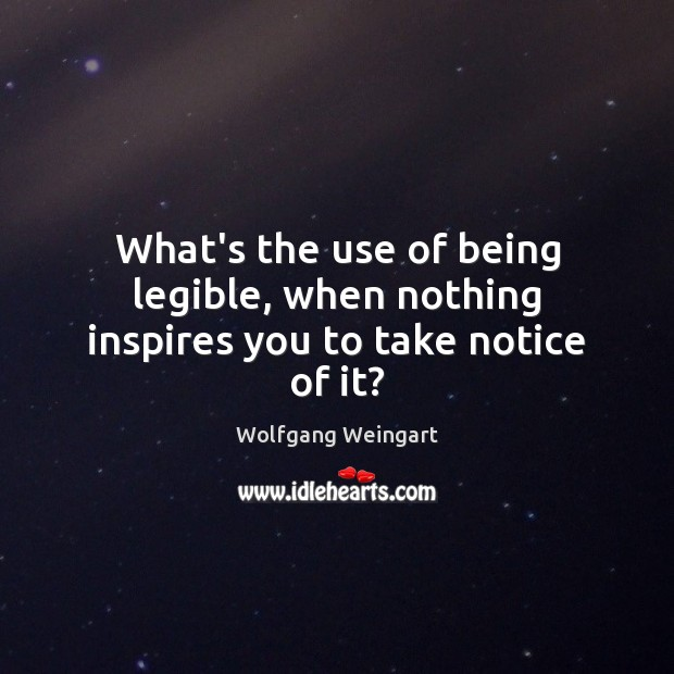 What's the use of being legible, when nothing inspires you to take notice of it? Image