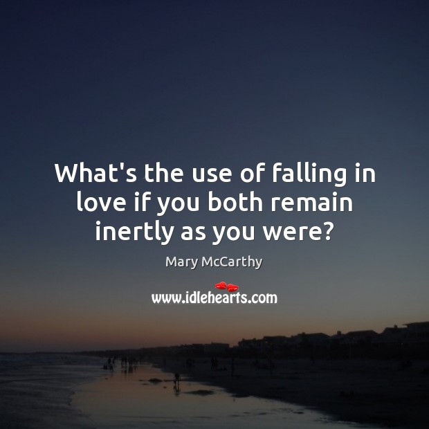 What's the use of falling in love if you both remain inertly as you were? Mary McCarthy Picture Quote
