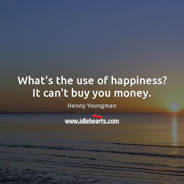Image, What's the use of happiness? It can't buy you money.