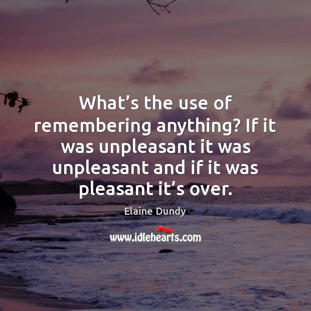 What's the use of remembering anything? If it was unpleasant it Image