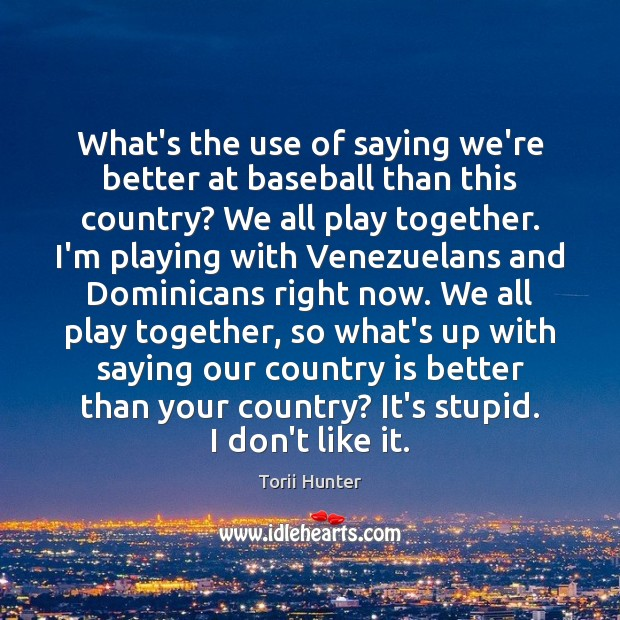 What's the use of saying we're better at baseball than this country? Torii Hunter Picture Quote