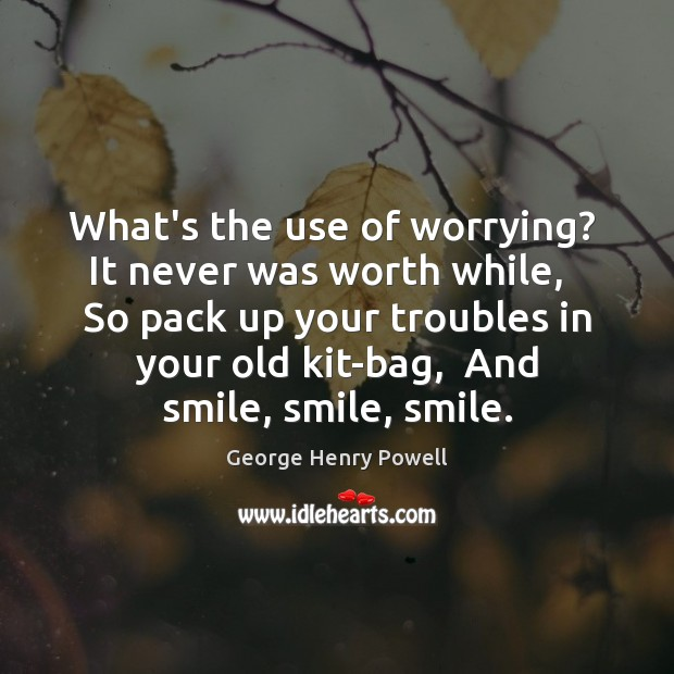 What's the use of worrying?  It never was worth while,   So pack Image