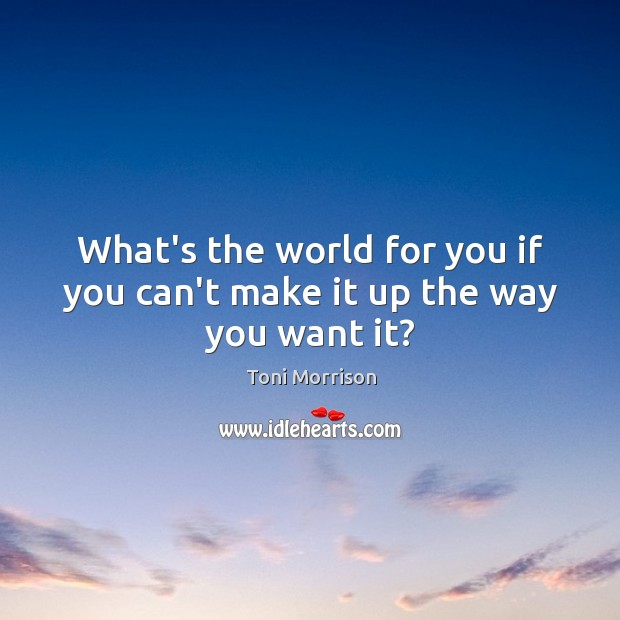 What's the world for you if you can't make it up the way you want it? Image