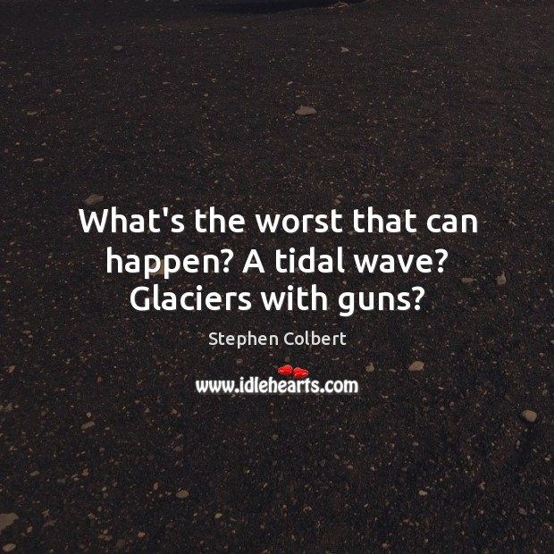 What's the worst that can happen? A tidal wave? Glaciers with guns? Stephen Colbert Picture Quote