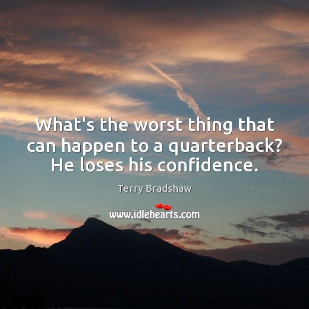 What's the worst thing that can happen to a quarterback? He loses his confidence. Image