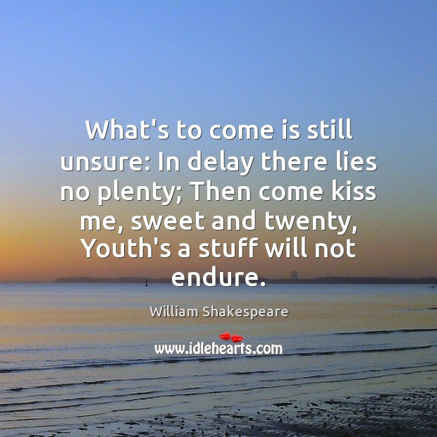 Image, What's to come is still unsure: In delay there lies no plenty;