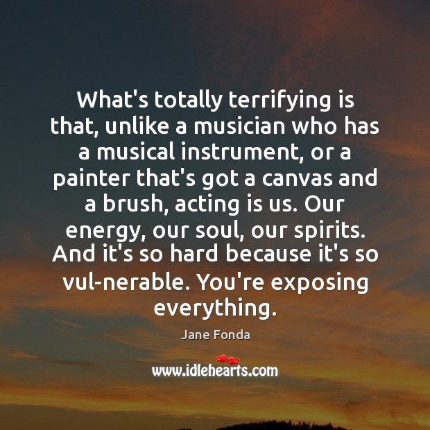 What's totally terrifying is that, unlike a musician who has a musical Acting Quotes Image