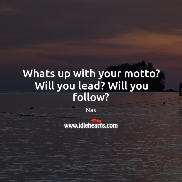Whats up with your motto? Will you lead? Will you follow? Nas Picture Quote