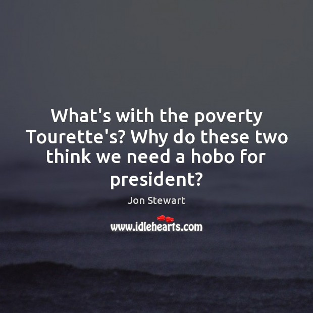 Image, What's with the poverty Tourette's? Why do these two think we need a hobo for president?