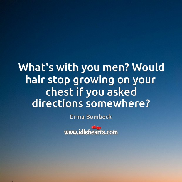 What's with you men? Would hair stop growing on your chest if Erma Bombeck Picture Quote