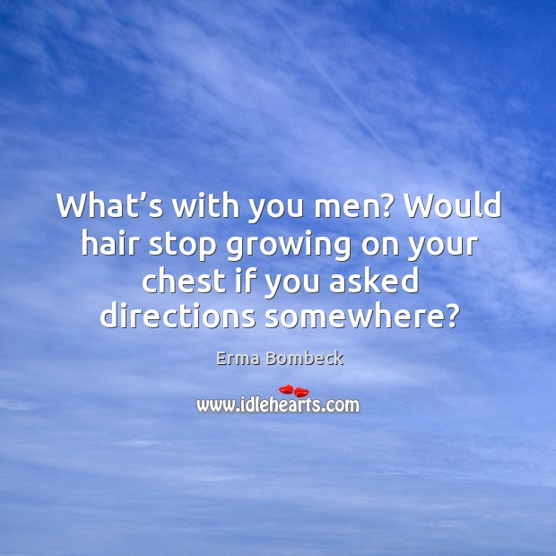 What's with you men? would hair stop growing on your chest if you asked directions somewhere? Image