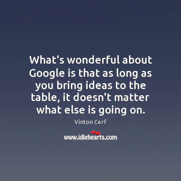 What's wonderful about Google is that as long as you bring ideas Image