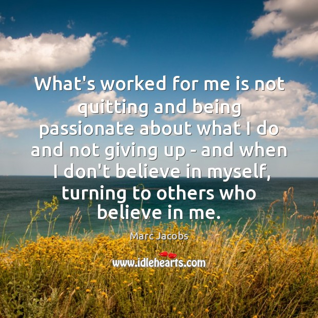 What's worked for me is not quitting and being passionate about what Marc Jacobs Picture Quote