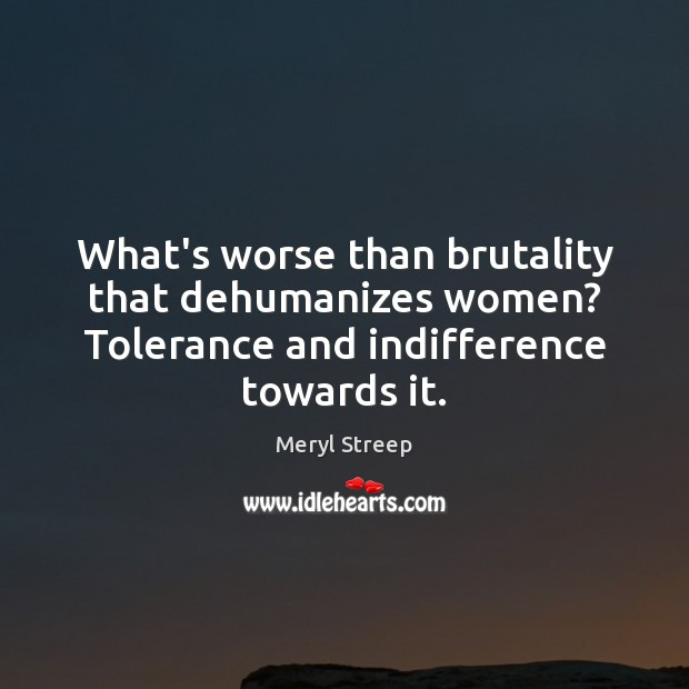 What's worse than brutality that dehumanizes women? Tolerance and indifference towards it. Image