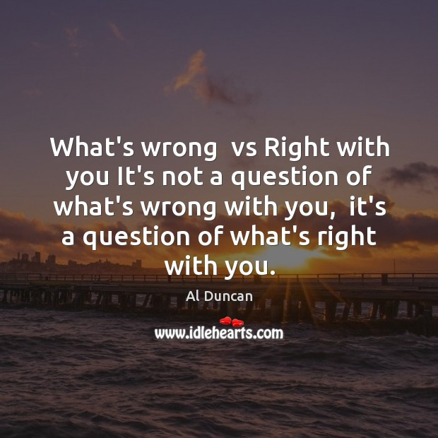 What's wrong  vs Right with you It's not a question of what's Al Duncan Picture Quote