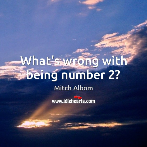 What's wrong with being number 2? Mitch Albom Picture Quote