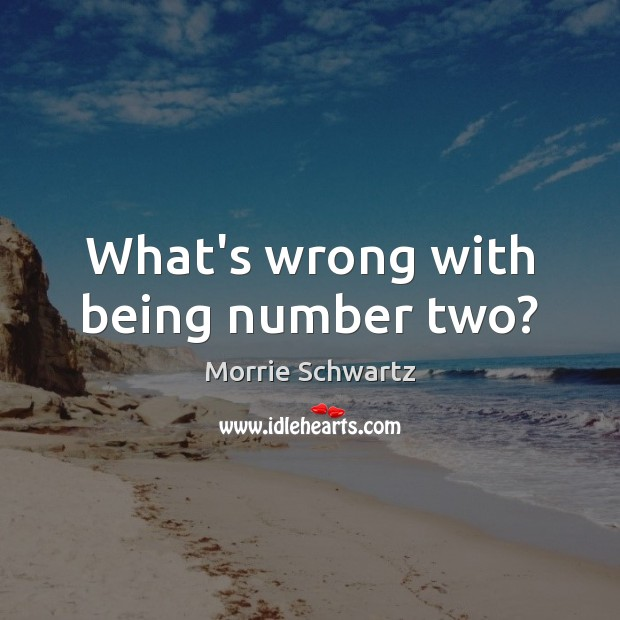 What's wrong with being number two? Morrie Schwartz Picture Quote