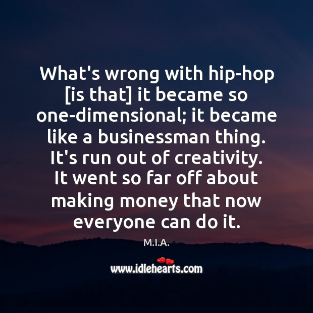 What's wrong with hip-hop [is that] it became so one-dimensional; it became Image