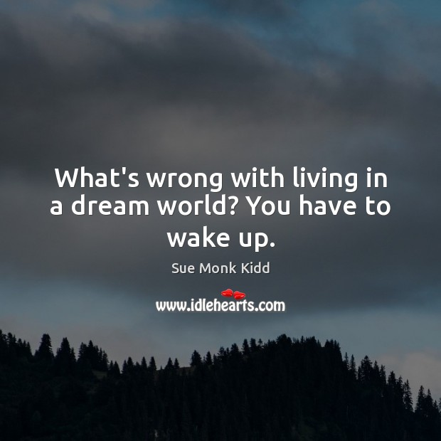 Image, What's wrong with living in a dream world? You have to wake up.