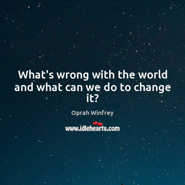What's wrong with the world and what can we do to change it? Image