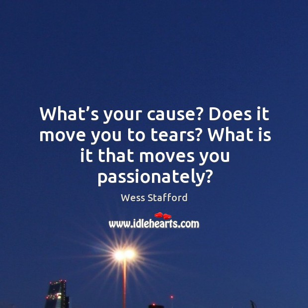 Image, What's your cause? Does it move you to tears? What is it that moves you passionately?