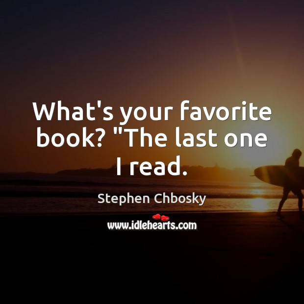 """What's your favorite book? """"The last one I read. Image"""