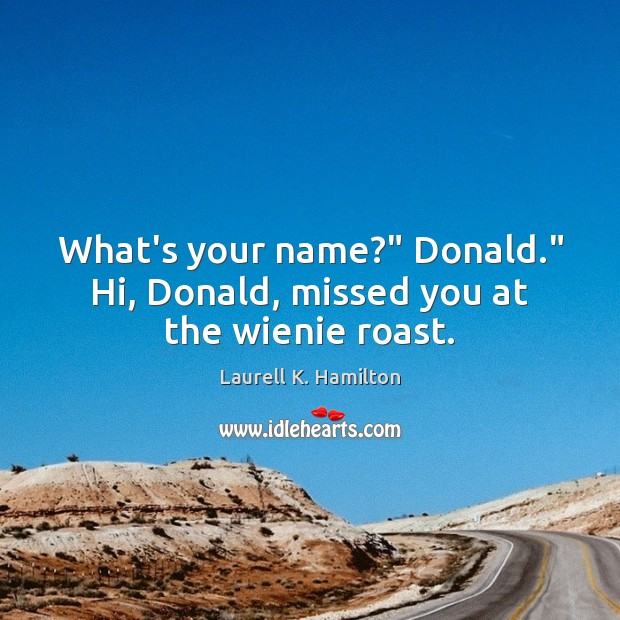 "What's your name?"" Donald."" Hi, Donald, missed you at the wienie roast. Image"