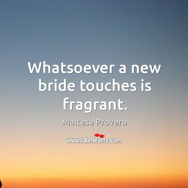 Whatsoever a new bride touches is fragrant. Maltese Proverbs Image