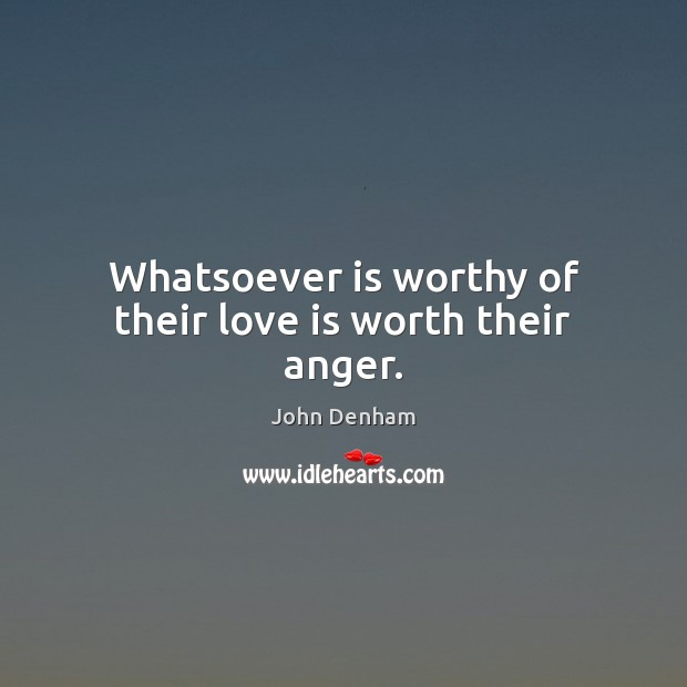 Whatsoever is worthy of their love is worth their anger. Image
