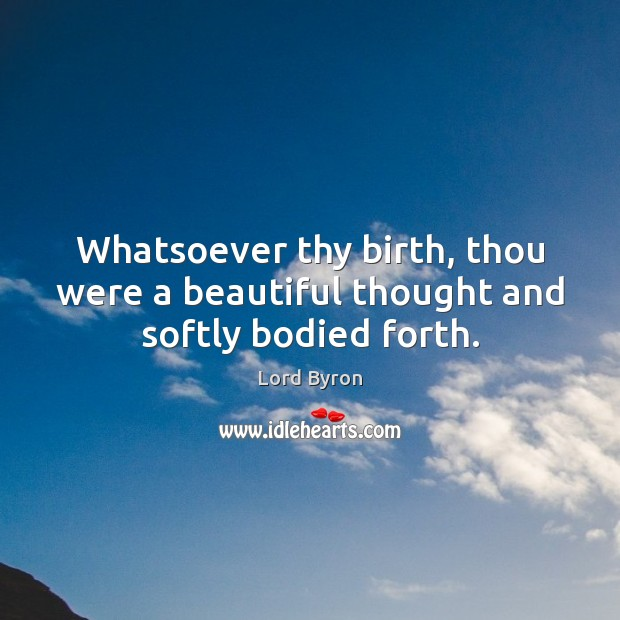 Image, Whatsoever thy birth, thou were a beautiful thought and softly bodied forth.