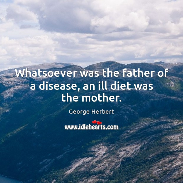 Whatsoever was the father of a disease, an ill diet was the mother. Image