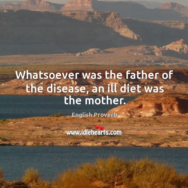 Image, Whatsoever was the father of the disease, an ill diet was the mother.