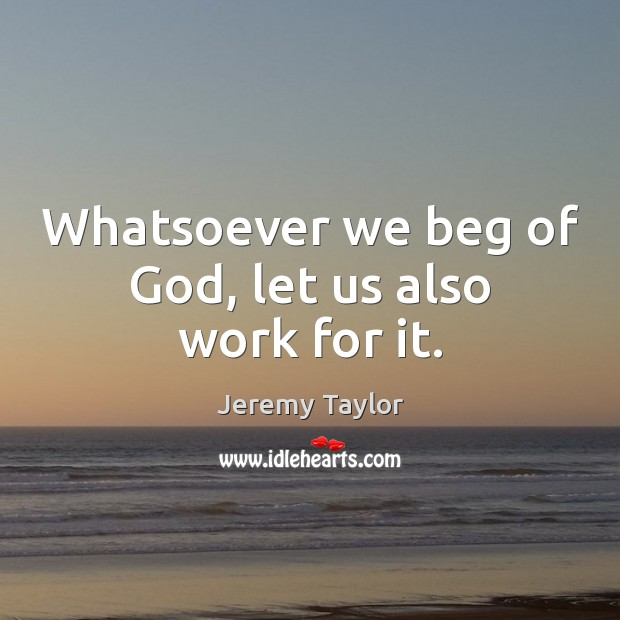 Whatsoever we beg of God, let us also work for it. Jeremy Taylor Picture Quote