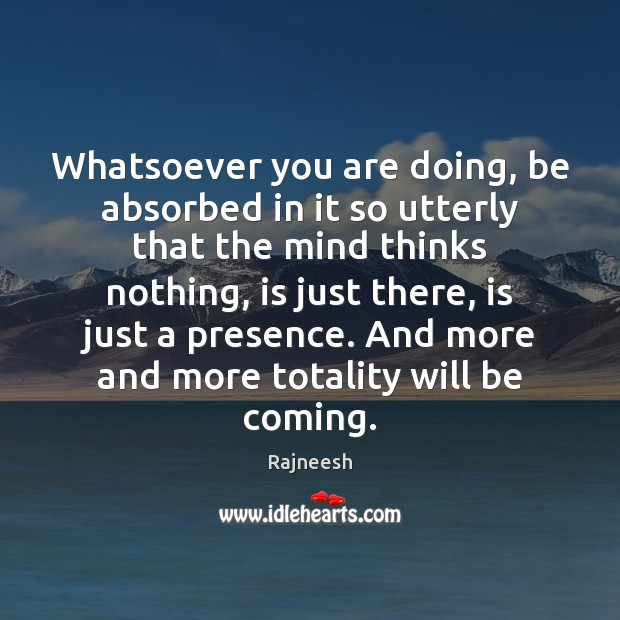 Image, Whatsoever you are doing, be absorbed in it so utterly that the