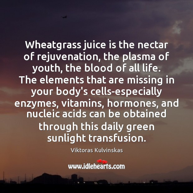 Image, Wheatgrass juice is the nectar of rejuvenation, the plasma of youth, the