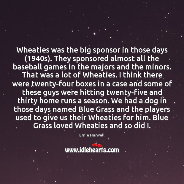Wheaties was the big sponsor in those days (1940s). They sponsored almost Ernie Harwell Picture Quote