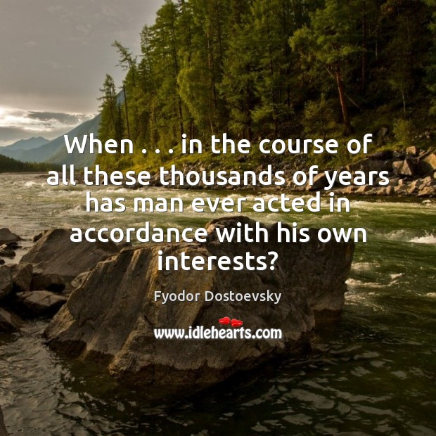 When . . . in the course of all these thousands of years has man Fyodor Dostoevsky Picture Quote