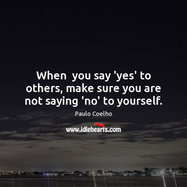 When  you say 'yes' to others, make sure you are not saying 'no' to yourself. Image
