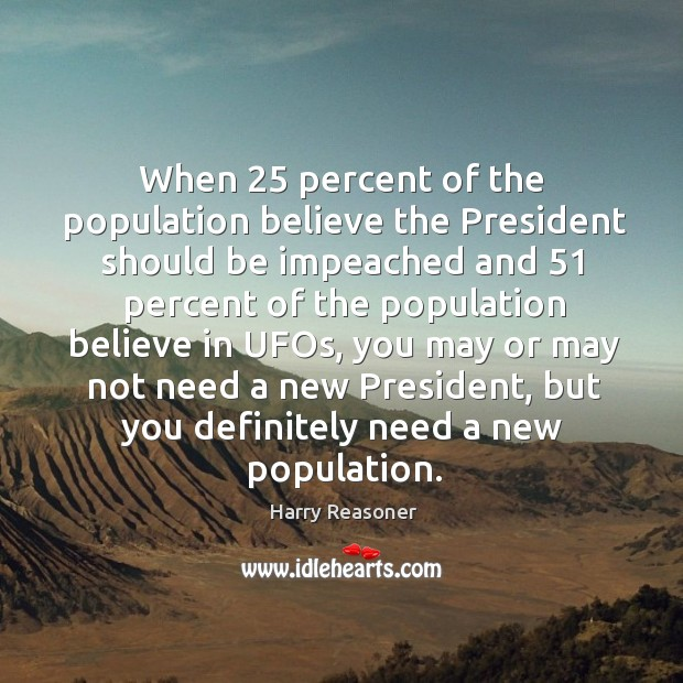 When 25 percent of the population believe the president should be impeached and 51 percent Harry Reasoner Picture Quote