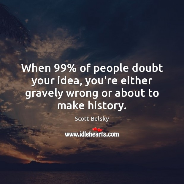 When 99% of people doubt your idea, you're either gravely wrong or about to make history. Scott Belsky Picture Quote