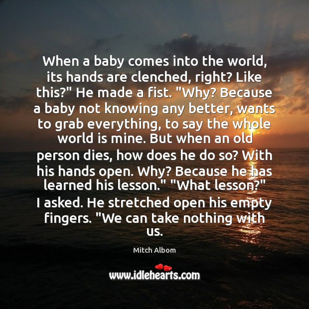 When a baby comes into the world, its hands are clenched, right? Mitch Albom Picture Quote