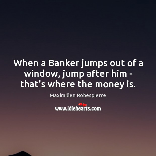 When a Banker jumps out of a window, jump after him – that's where the money is. Image