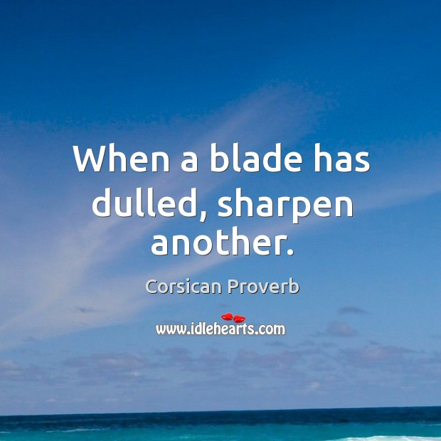 When a blade has dulled, sharpen another. Corsican Proverbs Image