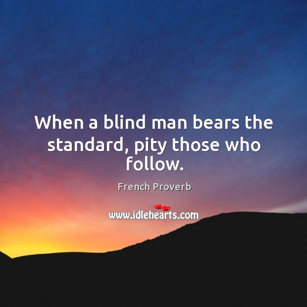 Image, When a blind man bears the standard, pity those who follow.