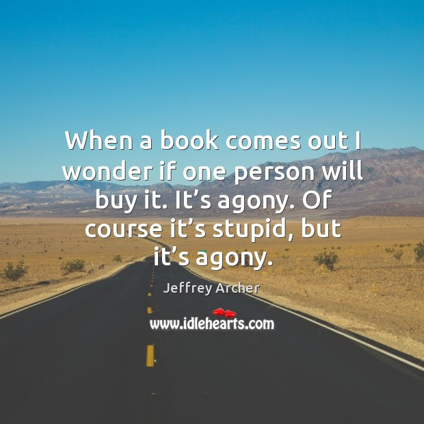 When a book comes out I wonder if one person will buy it. It's agony. Jeffrey Archer Picture Quote