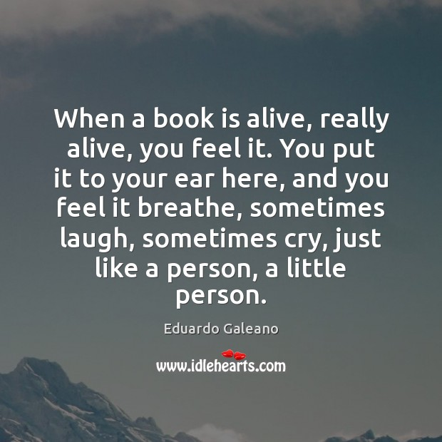 When a book is alive, really alive, you feel it. You put Eduardo Galeano Picture Quote