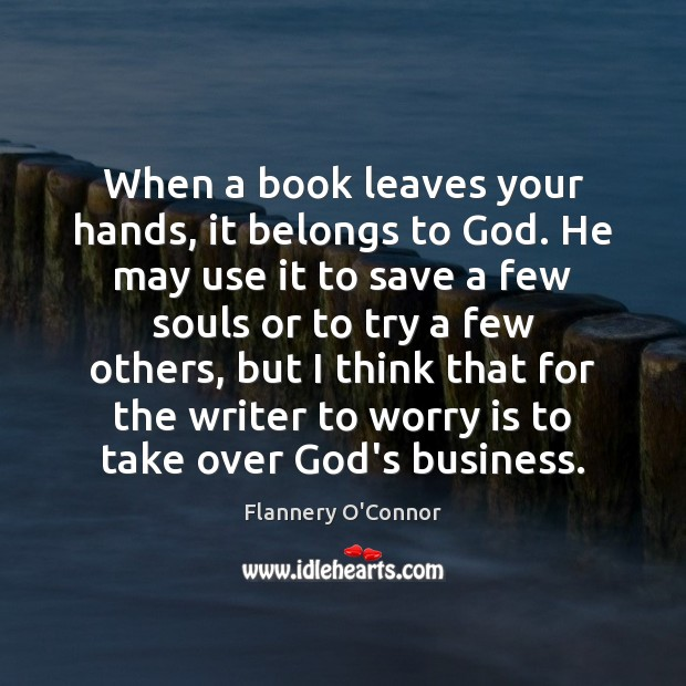 When a book leaves your hands, it belongs to God. He may Worry Quotes Image