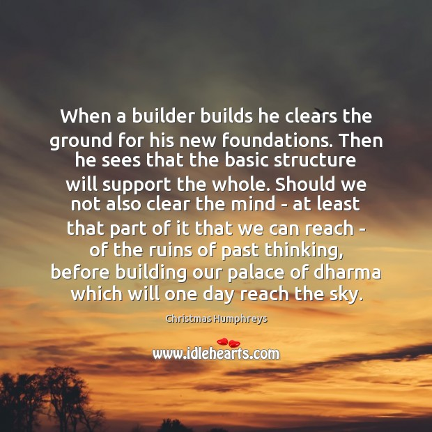 When a builder builds he clears the ground for his new foundations. Christmas Humphreys Picture Quote