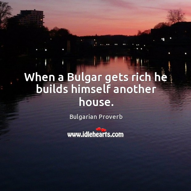 When a bulgar gets rich he builds himself another house. Bulgarian Proverbs Image