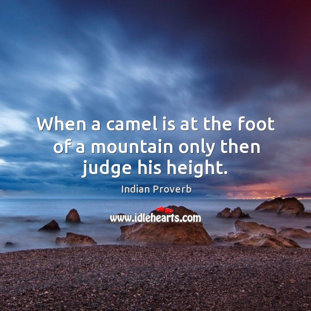 When a camel is at the foot of a mountain only then judge his height. Image